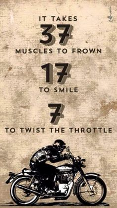 It takes 37 muscles to frown, 17 to smile, 7 to twist the throttle.